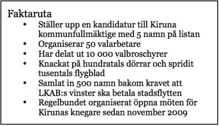 Faktaruta •Ställer upp en kandidatur till Kiruna kommunfullmäktige med 5 namn på listan •Organiserar 50 valarbetare •Har delat ut 10 000 valbroschyrer •Knackat på hundratals dörrar och spridit tusentals flygblad •Samlat in 500 namn bakom kravet att LKAB:s vinster ska betala stadsflytten •Regelbundet organiserat öppna möten för Kirunas knegare sedan november 2009